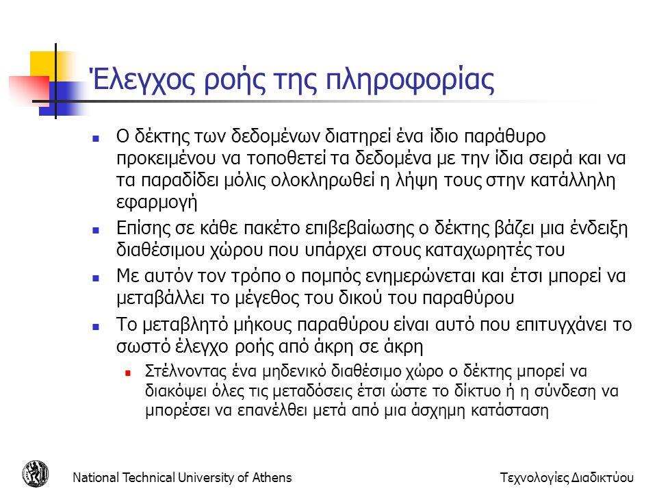 National Technical University of AthensΤεχνολογίες Διαδικτύου Έλεγχος ροής της πληροφορίας  Ο δέκτης των δεδομένων διατηρεί ένα ίδιο παράθυρο προκειμένου να τοποθετεί τα δεδομένα με την ίδια σειρά και να τα παραδίδει μόλις ολοκληρωθεί η λήψη τους στην κατάλληλη εφαρμογή  Επίσης σε κάθε πακέτο επιβεβαίωσης ο δέκτης βάζει μια ένδειξη διαθέσιμου χώρου που υπάρχει στους καταχωρητές του  Με αυτόν τον τρόπο ο πομπός ενημερώνεται και έτσι μπορεί να μεταβάλλει το μέγεθος του δικού του παραθύρου  Το μεταβλητό μήκους παραθύρου είναι αυτό που επιτυγχάνει το σωστό έλεγχο ροής από άκρη σε άκρη  Στέλνοντας ένα μηδενικό διαθέσιμο χώρο ο δέκτης μπορεί να διακόψει όλες τις μεταδόσεις έτσι ώστε το δίκτυο ή η σύνδεση να μπορέσει να επανέλθει μετά από μια άσχημη κατάσταση