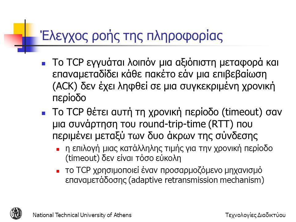 National Technical University of AthensΤεχνολογίες Διαδικτύου Έλεγχος ροής της πληροφορίας  Το TCP εγγυάται λοιπόν μια αξιόπιστη μεταφορά και επαναμεταδίδει κάθε πακέτο εάν μια επιβεβαίωση (ACK) δεν έχει ληφθεί σε μια συγκεκριμένη χρονική περίοδο  Το TCP θέτει αυτή τη χρονική περίοδο (timeout) σαν μια συνάρτηση του round-trip-time (RTT) που περιμένει μεταξύ των δυο άκρων της σύνδεσης  η επιλογή μιας κατάλληλης τιμής για την χρονική περίοδο (timeout) δεν είναι τόσο εύκολη  το TCP χρησιμοποιεί έναν προσαρμοζόμενο μηχανισμό επαναμετάδοσης (adaptive retransmission mechanism)