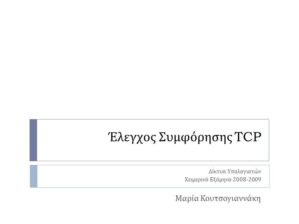 Έλεγχος Συμφόρησης TCP Δίκτυα Υπολογιστών Χειμερινό Εξάμηνο 2008-2009 Μαρία Κουτσογιαννάκη