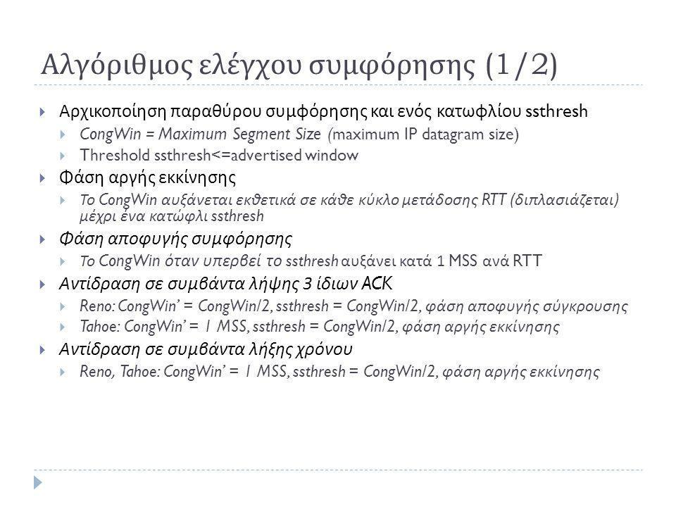Αλγόριθμος ελέγχου συμφόρησης (1/2)  Αρχικοποίηση παραθύρου συμφόρησης και ενός κατωφλίου ssthresh  CongWin = Maximum Segment Size ( maximum IP datagram size)  Threshold ssthresh<=advertised window  Φάση αργής εκκίνησης  Το CongWin αυξάνεται εκθετικά σε κάθε κύκλο μετάδοσης RTT ( διπλασιάζεται ) μέχρι ένα κατώφλι ssthresh  Φάση αποφυγής συμφόρησης  Το CongWin όταν υπερβεί το ssthresh αυξάνει κατά 1 MSS ανά RTT  Αντίδραση σε συμβάντα λήψης 3 ίδιων ACK  Reno: CongWin' = CongWin/2, ssthresh = CongWin/2, φάση αποφυγής σύγκρουσης  Tahoe: CongWin' = 1 MSS, ssthresh = CongWin/2, φάση αργής εκκίνησης  Αντίδραση σε συμβάντα λήξης χρόνου  Reno, Tahoe: CongWin' = 1 MSS, ssthresh = CongWin/2, φάση αργής εκκίνησης