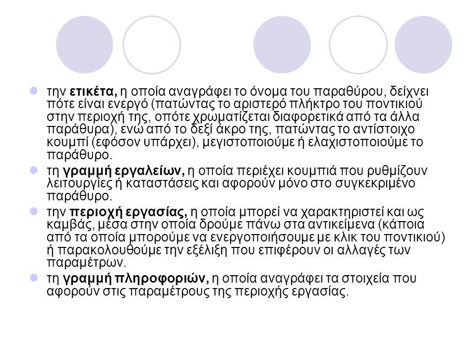 την ετικέτα, η οποία αναγράφει το όνομα του παραθύρου, δείχνει πότε είναι ενεργό (πατώντας το αριστερό πλήκτρο του ποντικιού στην περιοχή της, οπότε χρωματίζεται διαφορετικά από τα άλλα παράθυρα), ενώ από το δεξί άκρο της, πατώντας το αντίστοιχο κουμπί (εφόσον υπάρχει), μεγιστοποιούμε ή ελαχιστοποιούμε το παράθυρο.