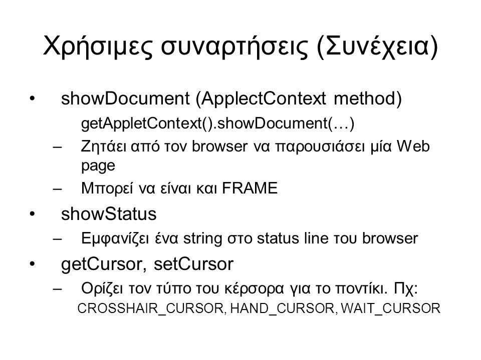 Χρήσιμες συναρτήσεις (Συνέχεια) •showDocument (ApplectContext method) getAppletContext().showDocument(…) –Ζητάει από τον browser να παρουσιάσει μία Web page –Μπορεί να είναι και FRAME •showStatus –Εμφανίζει ένα string στο status line του browser •getCursor, setCursor –Ορίζει τον τύπο του κέρσορα για το ποντίκι.