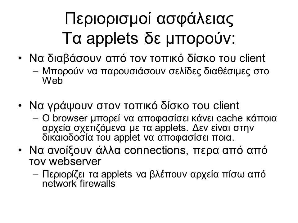 Περιορισμοί ασφάλειας Τα applets δε μπορούν: •Να διαβάσουν από τον τοπικό δίσκο του client –Μπορούν να παρουσιάσουν σελίδες διαθέσιμες στο Web •Να γράψουν στον τοπικό δίσκο του client –Ο browser μπορεί να αποφασίσει κάνει cache κάποια αρχεία σχετιζόμενα με τα applets.
