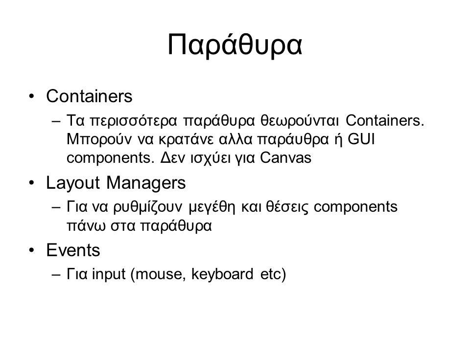 Παράθυρα •Containers –Τα περισσότερα παράθυρα θεωρούνται Containers. Μπορούν να κρατάνε αλλα παράυθρα ή GUI components. Δεν ισχύει για Canvas •Layout