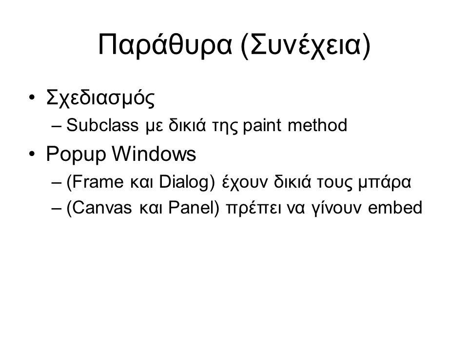 Παράθυρα (Συνέχεια) •Σχεδιασμός –Subclass με δικιά της paint method •Popup Windows –(Frame και Dialog) έχουν δικιά τους μπάρα –(Canvas και Panel) πρέπει να γίνουν embed