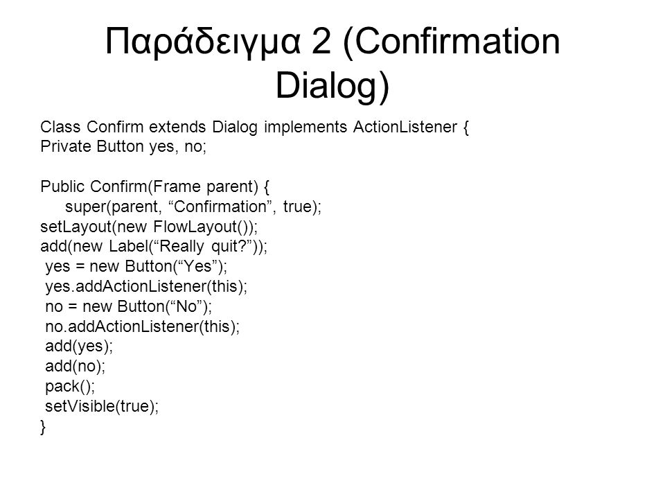 Παράδειγμα 2 (Confirmation Dialog) Class Confirm extends Dialog implements ActionListener { Private Button yes, no; Public Confirm(Frame parent) { super(parent, Confirmation , true); setLayout(new FlowLayout()); add(new Label( Really quit? )); yes = new Button( Yes ); yes.addActionListener(this); no = new Button( No ); no.addActionListener(this); add(yes); add(no); pack(); setVisible(true); }