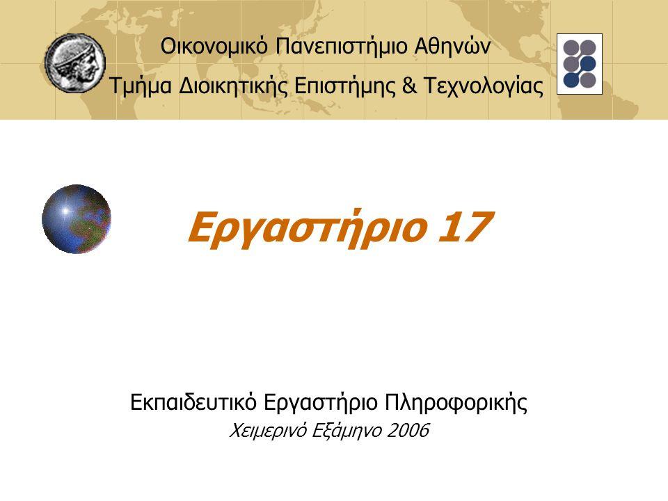 Εργαστήριο 17 Εκπαιδευτικό Εργαστήριο Πληροφορικής Χειμερινό Εξάμηνο 2006 Οικονομικό Πανεπιστήμιο Αθηνών Τμήμα Διοικητικής Επιστήμης & Τεχνολογίας
