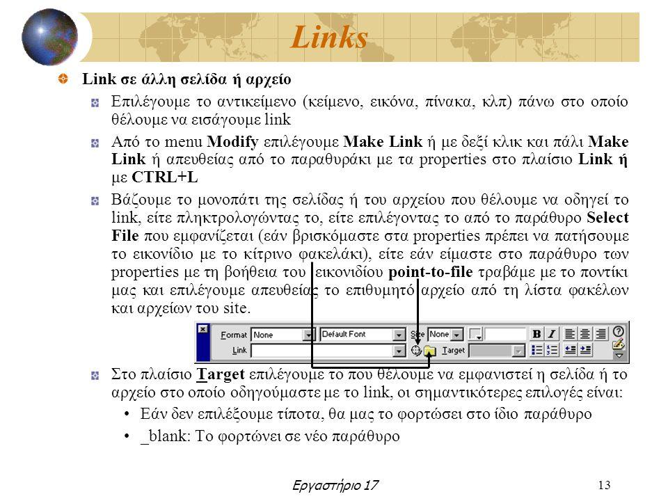 Εργαστήριο 1713 Links Link σε άλλη σελίδα ή αρχείο Επιλέγουμε το αντικείμενο (κείμενο, εικόνα, πίνακα, κλπ) πάνω στο οποίο θέλουμε να εισάγουμε link Από το menu Modify επιλέγουμε Make Link ή με δεξί κλικ και πάλι Make Link ή απευθείας από το παραθυράκι με τα properties στο πλαίσιο Link ή με CTRL+L Βάζουμε το μονοπάτι της σελίδας ή του αρχείου που θέλουμε να οδηγεί το link, είτε πληκτρολογώντας το, είτε επιλέγοντας το από το παράθυρο Select File που εμφανίζεται (εάν βρισκόμαστε στα properties πρέπει να πατήσουμε το εικονίδιο με το κίτρινο φακελάκι), είτε εάν είμαστε στο παράθυρο των properties με τη βοήθεια του εικονιδίου point-to-file τραβάμε με το ποντίκι μας και επιλέγουμε απευθείας το επιθυμητό αρχείο από τη λίστα φακέλων και αρχείων του site.