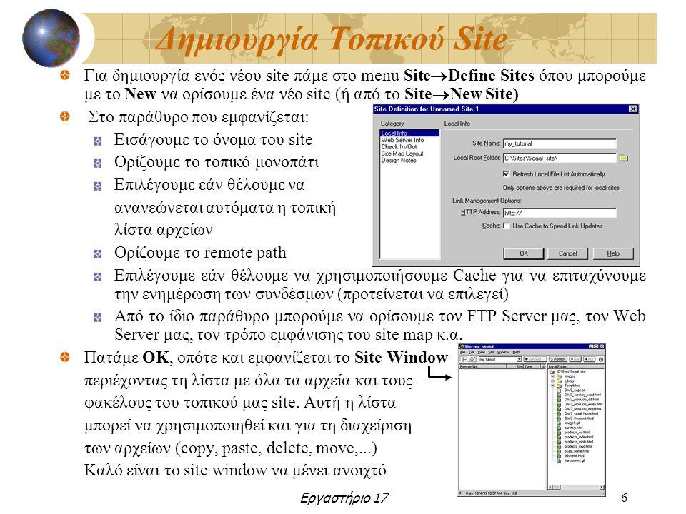 Εργαστήριο 176 Δημιουργία Τοπικού Site Για δημιουργία ενός νέου site πάμε στο menu Site  Define Sites όπου μπορούμε με το New να ορίσουμε ένα νέο site (ή από το Site  New Site) Στο παράθυρο που εμφανίζεται: Εισάγουμε το όνομα του site Ορίζουμε το τοπικό μονοπάτι Επιλέγουμε εάν θέλουμε να ανανεώνεται αυτόματα η τοπική λίστα αρχείων Ορίζουμε το remote path Επιλέγουμε εάν θέλουμε να χρησιμοποιήσουμε Cache για να επιταχύνουμε την ενημέρωση των συνδέσμων (προτείνεται να επιλεγεί) Από το ίδιο παράθυρο μπορούμε να ορίσουμε τον FTP Server μας, τον Web Server μας, τον τρόπο εμφάνισης του site map κ.α.