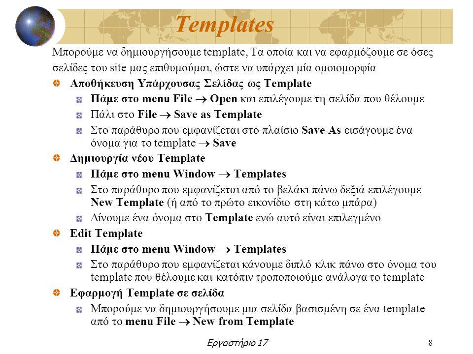 Εργαστήριο 178 Templates Μπορούμε να δημιουργήσουμε template, Τα οποία και να εφαρμόζουμε σε όσες σελίδες του site μας επιθυμούμαι, ώστε να υπάρχει μία ομοιομορφία Αποθήκευση Υπάρχουσας Σελίδας ως Template Πάμε στο menu File  Open και επιλέγουμε τη σελίδα που θέλουμε Πάλι στο File  Save as Template Στο παράθυρο που εμφανίζεται στο πλαίσιο Save As εισάγουμε ένα όνομα για το template  Save Δημιουργία νέου Template Πάμε στο menu Window  Templates Στο παράθυρο που εμφανίζεται από το βελάκι πάνω δεξιά επιλέγουμε New Template (ή από το πρώτο εικονίδιο στη κάτω μπάρα) Δίνουμε ένα όνομα στο Template ενώ αυτό είναι επιλεγμένο Edit Template Πάμε στο menu Window  Templates Στο παράθυρο που εμφανίζεται κάνουμε διπλό κλικ πάνω στο όνομα του template που θέλουμε και κατόπιν τροποποιούμε ανάλογα το template Εφαρμογή Template σε σελίδα Μπορούμε να δημιουργήσουμε μια σελίδα βασισμένη σε ένα template από το menu File  New from Template