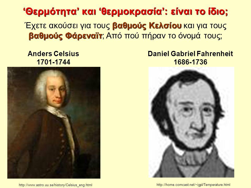 'Θερμότητα' και 'θερμοκρασία': είναι το ίδιο; http://www.astro.uu.se/history/Celsius_eng.html Anders Celsius 1701-1744 Daniel Gabriel Fahrenheit 1686-