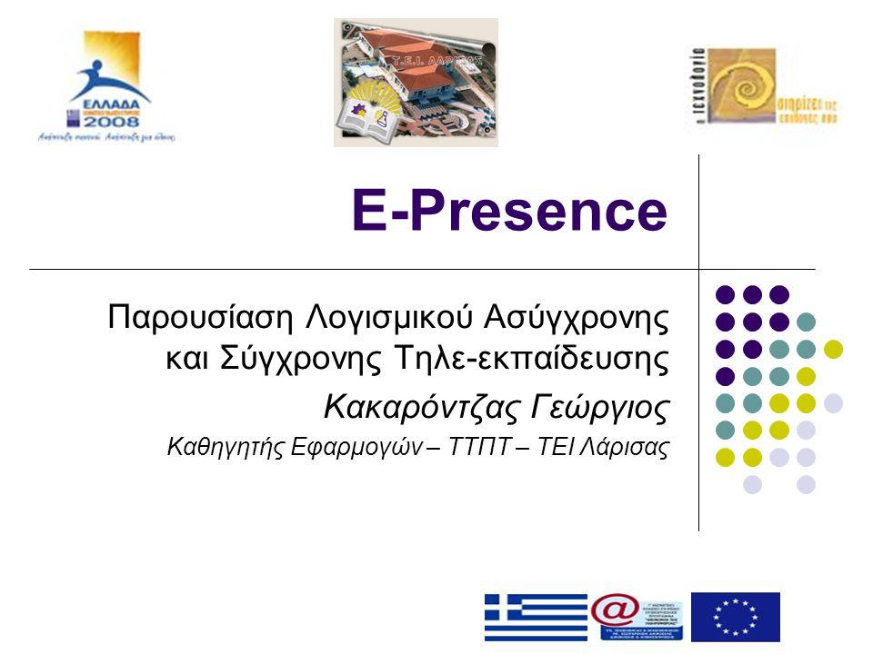 E-Presence Παρουσίαση Λογισμικού Ασύγχρονης και Σύγχρονης Τηλε-εκπαίδευσης Κακαρόντζας Γεώργιος Καθηγητής Εφαρμογών – ΤΤΠΤ – ΤΕΙ Λάρισας