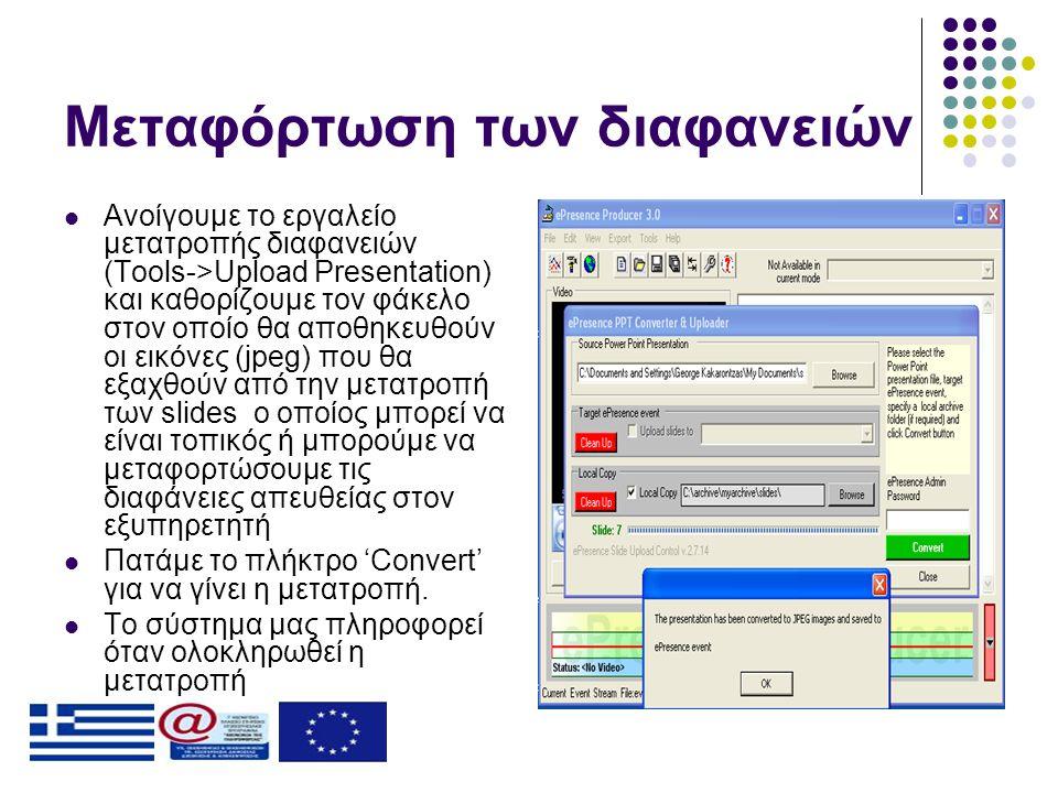 Μεταφόρτωση των διαφανειών  Ανοίγουμε το εργαλείο μετατροπής διαφανειών (Tools->Upload Presentation) και καθορίζουμε τον φάκελο στον οποίο θα αποθηκευθούν οι εικόνες (jpeg) που θα εξαχθούν από την μετατροπή των slides ο οποίος μπορεί να είναι τοπικός ή μπορούμε να μεταφορτώσουμε τις διαφάνειες απευθείας στον εξυπηρετητή  Πατάμε το πλήκτρο 'Convert' για να γίνει η μετατροπή.
