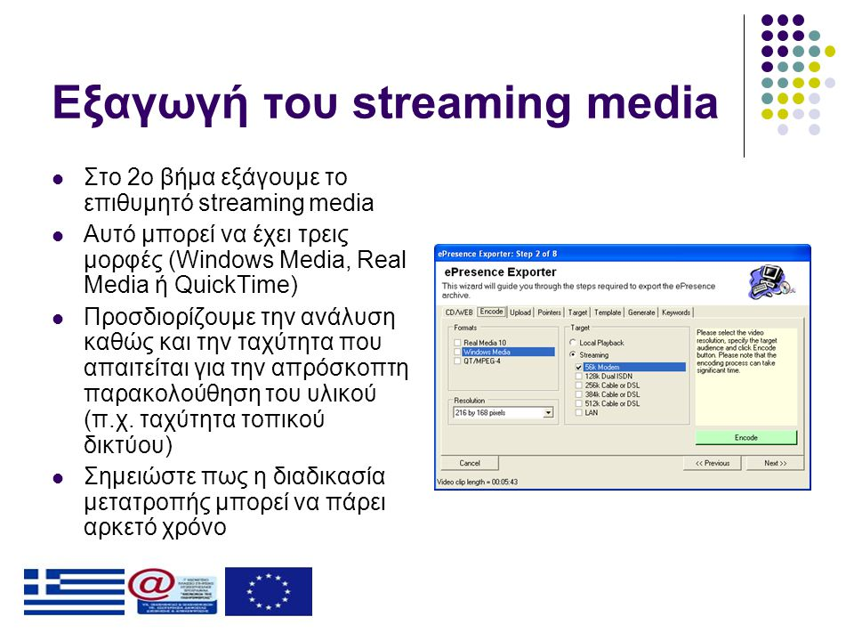 Εξαγωγή του streaming media  Στο 2ο βήμα εξάγουμε το επιθυμητό streaming media  Αυτό μπορεί να έχει τρεις μορφές (Windows Media, Real Media ή QuickTime)  Προσδιορίζουμε την ανάλυση καθώς και την ταχύτητα που απαιτείται για την απρόσκοπτη παρακολούθηση του υλικού (π.χ.