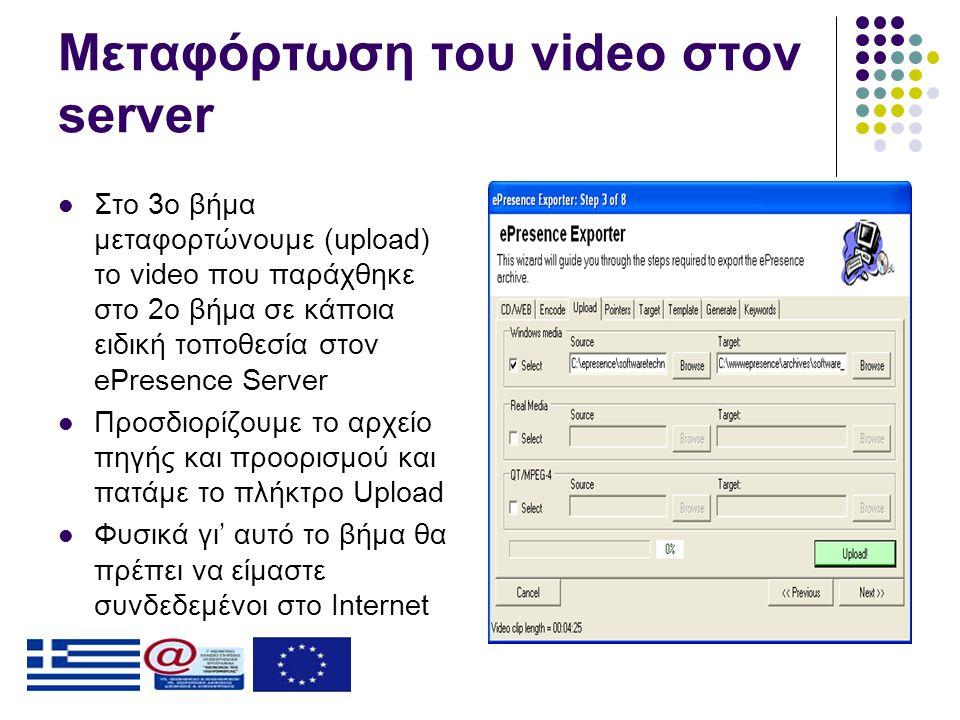 Μεταφόρτωση του video στον server  Στο 3ο βήμα μεταφορτώνουμε (upload) το video που παράχθηκε στο 2ο βήμα σε κάποια ειδική τοποθεσία στον ePresence Server  Προσδιορίζουμε το αρχείο πηγής και προορισμού και πατάμε το πλήκτρο Upload  Φυσικά γι' αυτό το βήμα θα πρέπει να είμαστε συνδεδεμένοι στο Internet