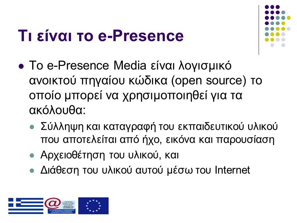 Τι είναι το e-Presence  To e-Presence Media είναι λογισμικό ανοικτού πηγαίου κώδικα (open source) το οποίο μπορεί να χρησιμοποιηθεί για τα ακόλουθα:  Σύλληψη και καταγραφή του εκπαιδευτικού υλικού που αποτελείται από ήχο, εικόνα και παρουσίαση  Αρχειοθέτηση του υλικού, και  Διάθεση του υλικού αυτού μέσω του Internet