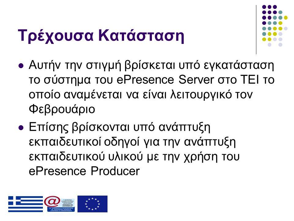Τρέχουσα Κατάσταση  Αυτήν την στιγμή βρίσκεται υπό εγκατάσταση το σύστημα του ePresence Server στο ΤΕΙ το οποίο αναμένεται να είναι λειτουργικό τον Φεβρουάριο  Επίσης βρίσκονται υπό ανάπτυξη εκπαιδευτικοί οδηγοί για την ανάπτυξη εκπαιδευτικού υλικού με την χρήση του ePresence Producer