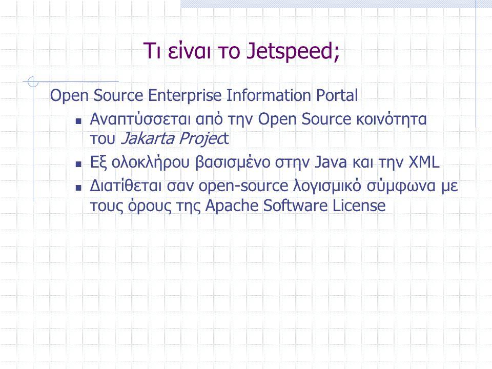Τι είναι το Jetspeed; Open Source Enterprise Information Portal  Αναπτύσσεται από την Open Source κοινότητα του Jakarta Project  Εξ ολοκλήρου βασισμένο στην Java και την XML  Διατίθεται σαν open-source λογισμικό σύμφωνα με τους όρους της Apache Software License