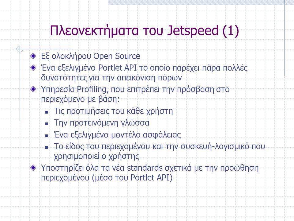 Πλεονεκτήματα του Jetspeed (1) Εξ ολοκλήρου Open Source Ένα εξελιγμένο Portlet API το οποίο παρέχει πάρα πολλές δυνατότητες για την απεικόνιση πόρων Υπηρεσία Profiling, που επιτρέπει την πρόσβαση στο περιεχόμενο με βάση:  Τις προτιμήσεις του κάθε χρήστη  Την προτεινόμενη γλώσσα  Ένα εξελιγμένο μοντέλο ασφάλειας  Το είδος του περιεχομένου και την συσκευή-λογισμικό που χρησιμοποιεί ο χρήστης Υποστηρίζει όλα τα νέα standards σχετικά με την προώθηση περιεχομένου (μέσο του Portlet API)