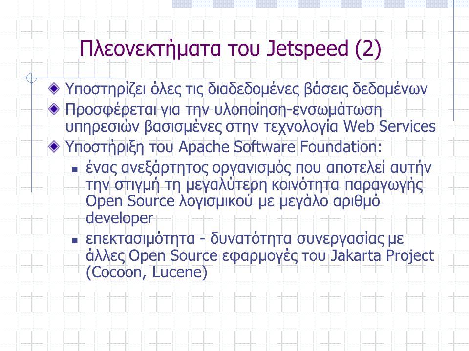 Πλεονεκτήματα του Jetspeed (2) Υποστηρίζει όλες τις διαδεδομένες βάσεις δεδομένων Προσφέρεται για την υλοποίηση-ενσωμάτωση υπηρεσιών βασισμένες στην τεχνολογία Web Services Υποστήριξη του Apache Software Foundation:  ένας ανεξάρτητος οργανισμός που αποτελεί αυτήν την στιγμή τη μεγαλύτερη κοινότητα παραγωγής Open Source λογισμικού με μεγάλο αριθμό developer  επεκτασιμότητα - δυνατότητα συνεργασίας με άλλες Open Source εφαρμογές του Jakarta Project (Cocoon, Lucene)
