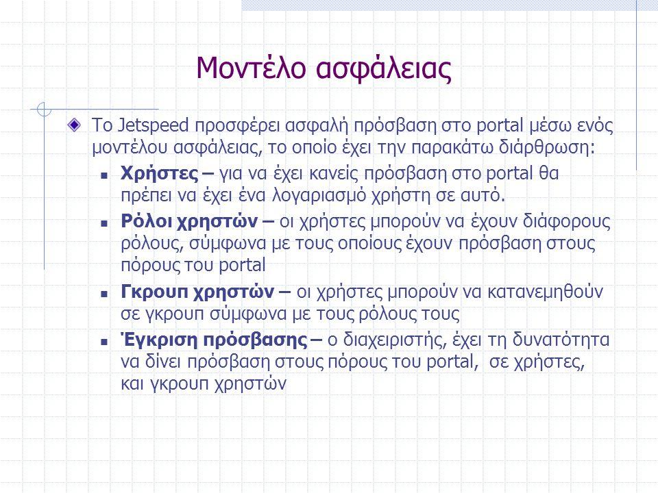 Μοντέλο ασφάλειας To Jetspeed προσφέρει ασφαλή πρόσβαση στο portal μέσω ενός μοντέλου ασφάλειας, το οποίο έχει την παρακάτω διάρθρωση:  Χρήστες – για να έχει κανείς πρόσβαση στο portal θα πρέπει να έχει ένα λογαριασμό χρήστη σε αυτό.