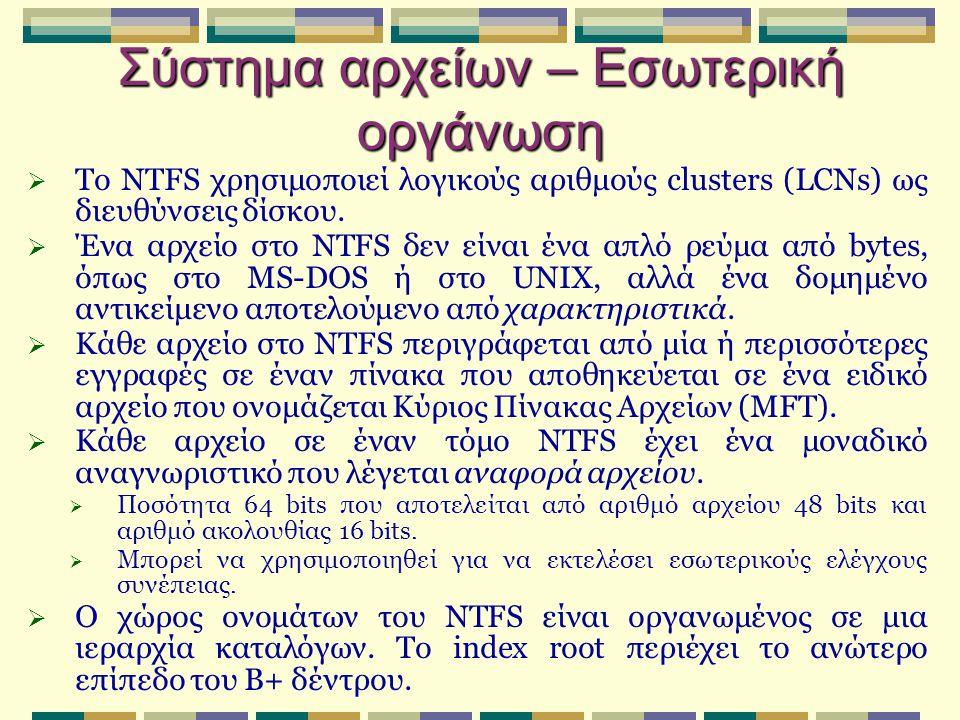 Σύστημα αρχείων – Εσωτερική οργάνωση  Το NTFS χρησιμοποιεί λογικούς αριθμούς clusters (LCNs) ως διευθύνσεις δίσκου.  Ένα αρχείο στο NTFS δεν είναι έ