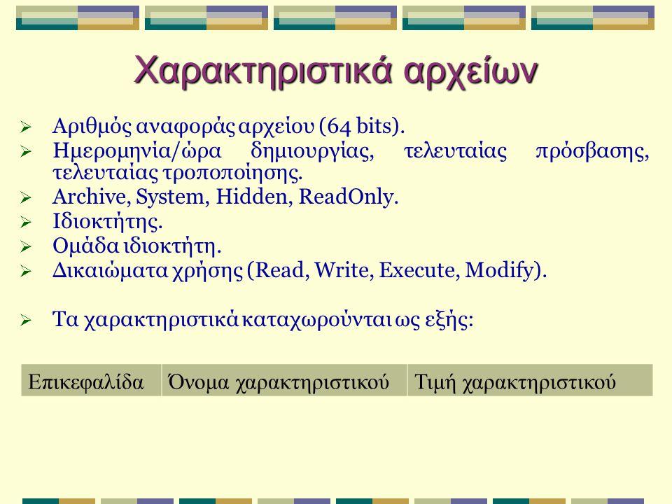 Χαρακτηριστικά αρχείων  Αριθμός αναφοράς αρχείου (64 bits).  Ημερομηνία/ώρα δημιουργίας, τελευταίας πρόσβασης, τελευταίας τροποποίησης.  Archive, S