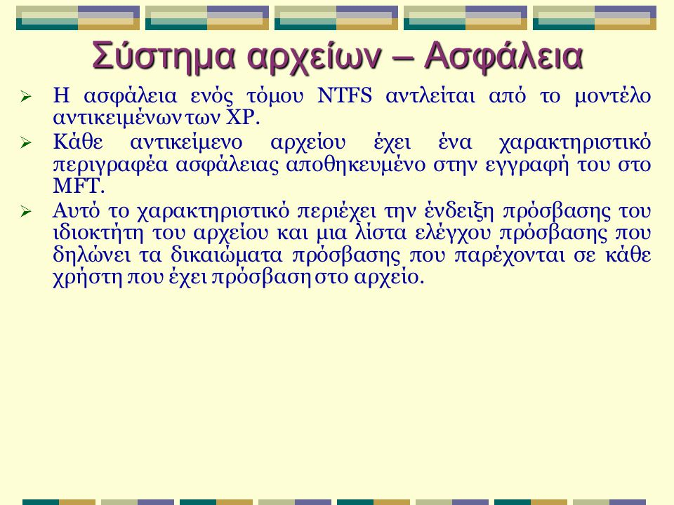 Σύστημα αρχείων – Ασφάλεια  Η ασφάλεια ενός τόμου NTFS αντλείται από το μοντέλο αντικειμένων των XP.  Κάθε αντικείμενο αρχείου έχει ένα χαρακτηριστι