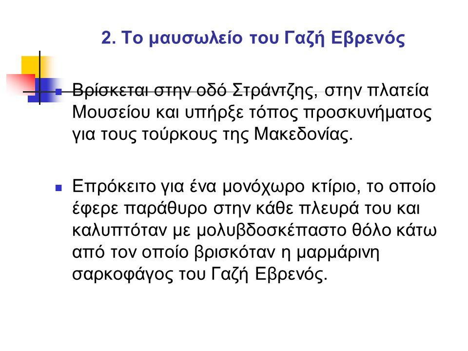 2. Το μαυσωλείο του Γαζή Εβρενός  Βρίσκεται στην οδό Στράντζης, στην πλατεία Μουσείου και υπήρξε τόπος προσκυνήματος για τους τούρκους της Μακεδονίας