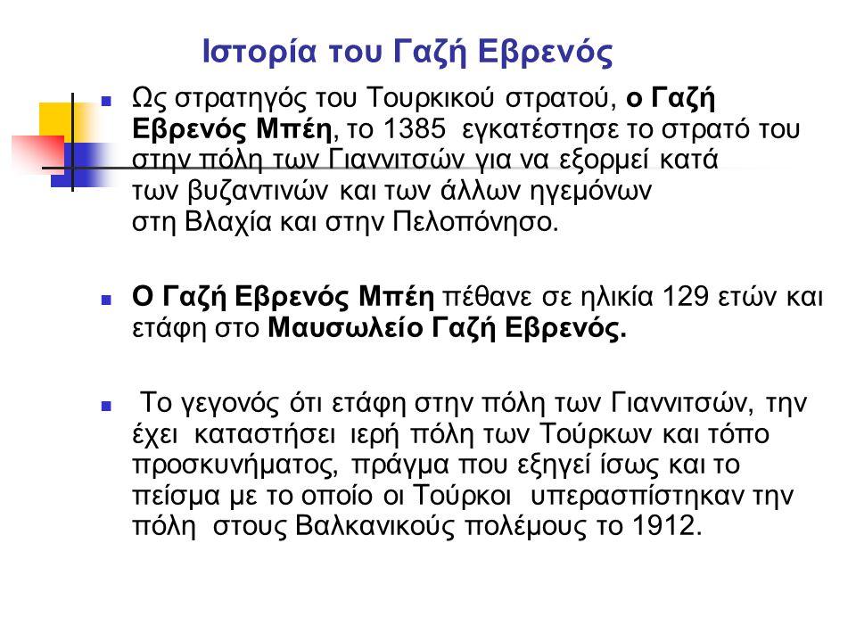 Ιστορία του Γαζή Εβρενός  Ως στρατηγός του Τουρκικού στρατού, ο Γαζή Εβρενός Μπέη, το 1385 εγκατέστησε το στρατό του στην πόλη των Γιαννιτσών για να εξορμεί κατά των βυζαντινών και των άλλων ηγεμόνων στη Βλαχία και στην Πελοπόνησο.