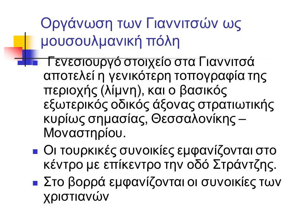 Οργάνωση των Γιαννιτσών ως μουσουλμανική πόλη  Γενεσιουργό στοιχείο στα Γιαννιτσά αποτελεί η γενικότερη τοπογραφία της περιοχής (λίμνη), και ο βασικός εξωτερικός οδικός άξονας στρατιωτικής κυρίως σημασίας, Θεσσαλονίκης – Μοναστηρίου.