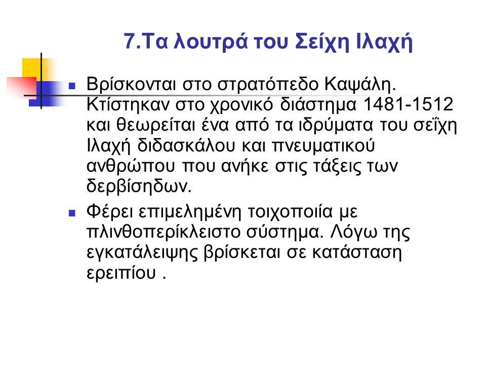 7.Τα λουτρά του Σείχη Ιλαχή  Βρίσκονται στο στρατόπεδο Καψάλη.
