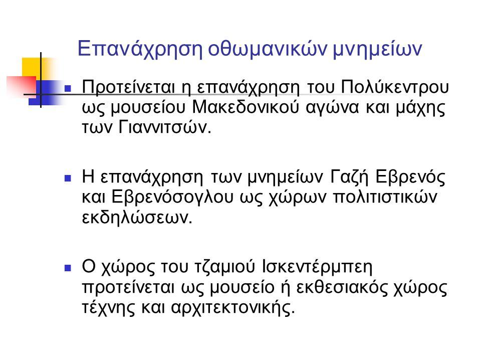 Επανάχρηση οθωμανικών μνημείων  Προτείνεται η επανάχρηση του Πολύκεντρου ως μουσείου Μακεδονικού αγώνα και μάχης των Γιαννιτσών.