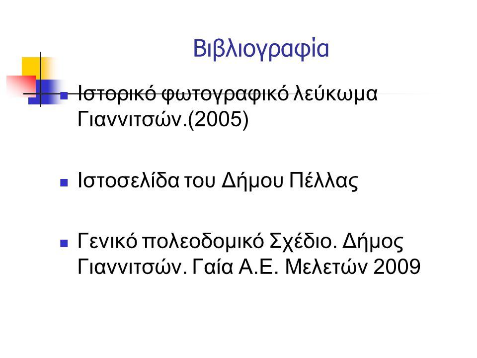 Βιβλιογραφία  Ιστορικό φωτογραφικό λεύκωμα Γιαννιτσών.(2005)  Ιστοσελίδα του Δήμου Πέλλας  Γενικό πολεοδομικό Σχέδιο.