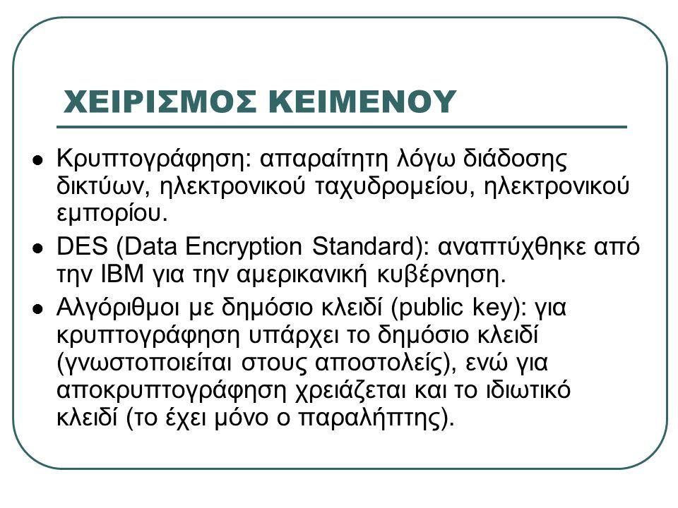 ΧΕΙΡΙΣΜΟΣ ΚΕΙΜΕΝΟΥ  Κρυπτογράφηση: απαραίτητη λόγω διάδοσης δικτύων, ηλεκτρονικού ταχυδρομείου, ηλεκτρονικού εμπορίου.