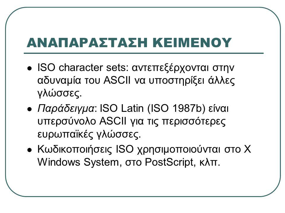 ΑΝΑΠΑΡΑΣΤΑΣΗ ΚΕΙΜΕΝΟΥ  ISO character sets: αντεπεξέρχονται στην αδυναμία του ASCII να υποστηρίξει άλλες γλώσσες.