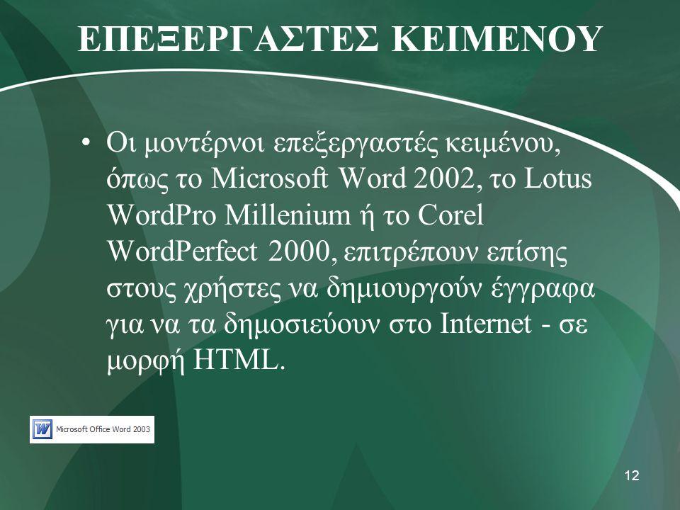 12 ΕΠΕΞΕΡΓΑΣΤΕΣ ΚΕΙΜΕΝΟΥ •Οι μοντέρνοι επεξεργαστές κειμένου, όπως το Microsoft Word 2002, το Lotus WordPro Millenium ή το Corel WordPerfect 2000, επι