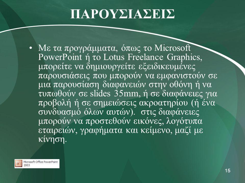 15 ΠΑΡΟΥΣΙΑΣΕΙΣ •Με τα προγράμματα, όπως το Microsoft PowerPoint ή το Lotus Freelance Graphics, μπορείτε να δημιουργείτε εξειδικευμένες παρουσιάσεις π