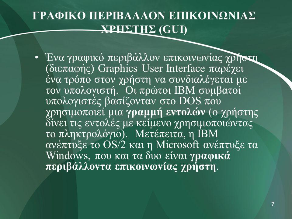 7 ΓΡΑΦΙΚΟ ΠΕΡΙΒΑΛΛΟΝ ΕΠΙΚΟΙΝΩΝΙΑΣ ΧΡΗΣΤΗΣ (GUI) •Ένα γραφικό περιβάλλον επικοινωνίας χρήστη (διεπαφής) Graphics User Interface παρέχει ένα τρόπο στον