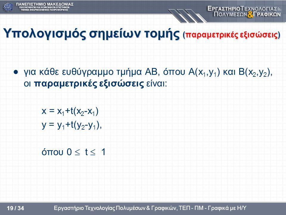Εργαστήριο Τεχνολογίας Πολυμέσων & Γραφικών, ΤΕΠ - ΠΜ - Γραφικά με Η/Υ 19 / 34 Υπολογισμός σημείων τομής (παραμετρικές εξισώσεις)  για κάθε ευθύγραμμο τμήμα ΑΒ, όπου A(x 1,y 1 ) και B(x 2,y 2 ), οι παραμετρικές εξισώσεις είναι: x = x 1 +t(x 2 -x 1 ) y = y 1 +t(y 2 -y 1 ), όπου 0  t  1