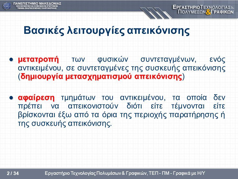 Εργαστήριο Τεχνολογίας Πολυμέσων & Γραφικών, ΤΕΠ - ΠΜ - Γραφικά με Η/Υ 3 / 34 Συστήματα συντεταγμένων  σύστημα φυσικών συντεταγμένων (σ.φ.σ) καρτεσιανό σύστημα στο οποίο αναφέρονται οι ακριβείς συντεταγμένες ενός αντικειμένου  σύστημα συντεταγμένων συσκευής (σ.σ.σ) που αντιστοιχεί στην επιμέρους συσκευή που χρησιμοποιείται και σχετίζεται με την επιφάνειά της  σύστημα κανονικοποιημένων συντεταγμένων συσκευής(σ.κ.σ), με επιφάνεια απεικόνισης ένα μοναδιαίο τετράγωνο (1x1) του οποίου η κάτω αριστερή κορυφή είναι η αρχή του συστήματος