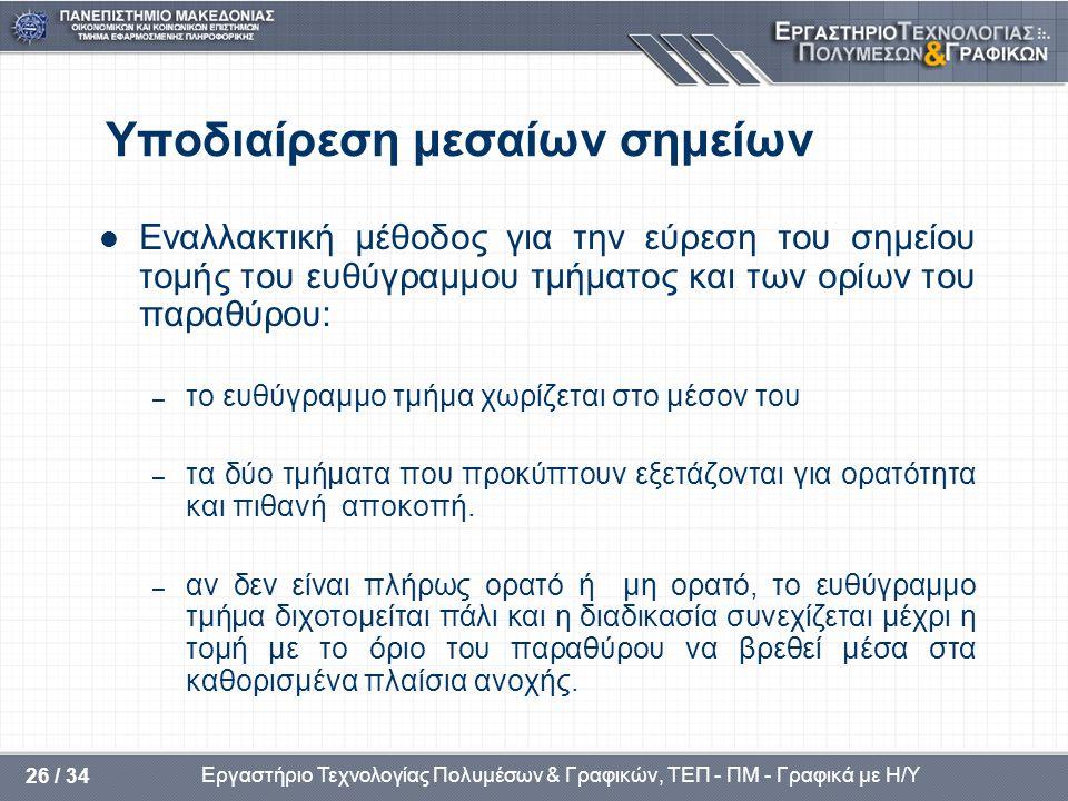 Εργαστήριο Τεχνολογίας Πολυμέσων & Γραφικών, ΤΕΠ - ΠΜ - Γραφικά με Η/Υ 26 / 34 Υποδιαίρεση μεσαίων σημείων  Εναλλακτική μέθοδος για την εύρεση του σημείου τομής του ευθύγραμμου τμήματος και των ορίων του παραθύρου: – το ευθύγραμμο τμήμα χωρίζεται στο μέσον του – τα δύο τμήματα που προκύπτουν εξετάζονται για ορατότητα και πιθανή αποκοπή.