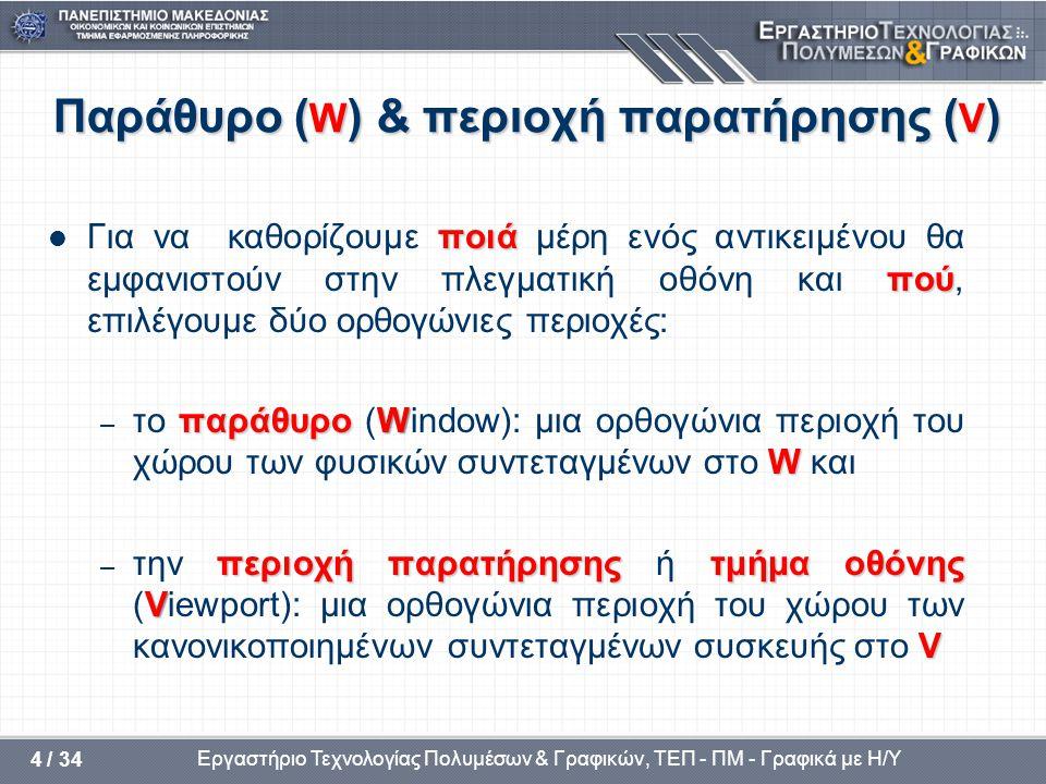 Εργαστήριο Τεχνολογίας Πολυμέσων & Γραφικών, ΤΕΠ - ΠΜ - Γραφικά με Η/Υ 4 / 34 Παράθυρο ( W ) & περιοχή παρατήρησης ( V ) ποιά πού  Για να καθορίζουμε ποιά μέρη ενός αντικειμένου θα εμφανιστούν στην πλεγματική οθόνη και πού, επιλέγουμε δύο ορθογώνιες περιοχές: παράθυροW W – το παράθυρο (Window): μια ορθογώνια περιοχή του χώρου των φυσικών συντεταγμένων στο W και περιοχή παρατήρησηςτμήμα οθόνης V V – την περιοχή παρατήρησης ή τμήμα οθόνης (Viewport): μια ορθογώνια περιοχή του χώρου των κανονικοποιημένων συντεταγμένων συσκευής στο V