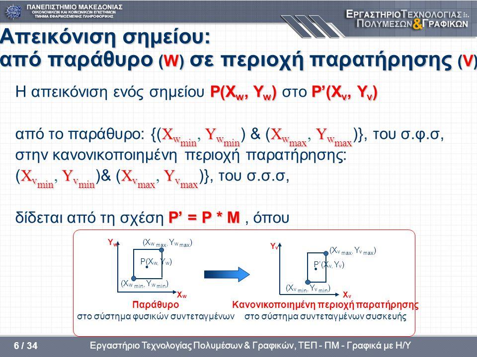 • Παράθυρο στο σύστημα φυσικών συντεταγμένων • Κανονικοποιημένη περιοχή παρατήρησης στο σύστημα συντεταγμένων συσκευής (X w max, Y w max ) (X w min, Y w min ) P'(X v, Y v ) (X v max, Y v max ) (X v min, Y v min ) XvXv YvYv XwXw YwYw P(X w, Y w ) Εργαστήριο Τεχνολογίας Πολυμέσων & Γραφικών, ΤΕΠ - ΠΜ - Γραφικά με Η/Υ 6 / 34 Απεικόνιση σημείου: από παράθυρο (W) σε περιοχή παρατήρησης (V) P(X w, Y w ) P'(X v, Y v ) Η απεικόνιση ενός σημείου P(X w, Y w ) στο P'(X v, Y v ) X w min Y w min X w max Y w max από το παράθυρο: {( X w min, Y w min ) & ( X w max, Y w max )}, του σ.φ.σ, στην κανονικοποιημένη περιοχή παρατήρησης: X v min Y v min X v max Y v max ( X v min, Y v min )& ( X v max, Y v max )}, του σ.σ.σ, P' = P * M δίδεται από τη σχέση P' = P * M, όπου