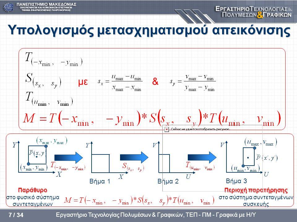 Εργαστήριο Τεχνολογίας Πολυμέσων & Γραφικών, ΤΕΠ - ΠΜ - Γραφικά με Η/Υ 7 / 34 Υπολογισμός μετασχηματισμού απεικόνισης με& Υ • Χ Υ U V U V • Παράθυρο στο φυσικό σύστημα συντεταγμένων Βήμα 1Βήμα 2 Βήμα 3 Χ Περιοχή παρατήρησης στο σύστημα συντεταγμένων συσκευής