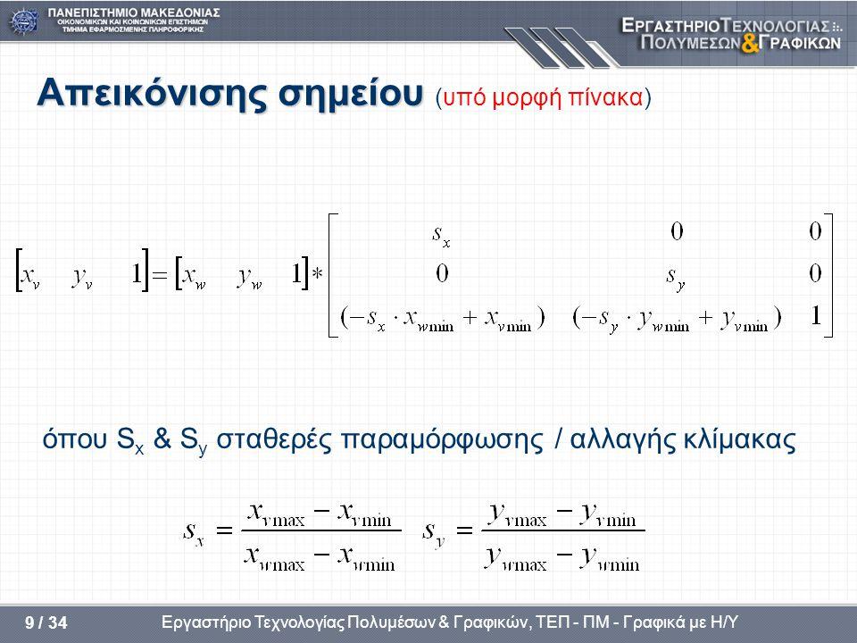 Εργαστήριο Τεχνολογίας Πολυμέσων & Γραφικών, ΤΕΠ - ΠΜ - Γραφικά με Η/Υ 40 / 34 Επανάληψη αν bit1 = 1 πάνωY = Y max αν bit2 = 1 κάτω Y = Y min αν bit3 = 1 δεξιά X = X max αν bit4 = 1 αριστ.X = X min για κάθε ευθύγραμμο τμήμα ΑΒ, A(x 1,y 1 ) και B(x 2,y 2 ), οι παραμετρικές εξισώσεις είναι: x = x 1 +t(x 2 -x 1 ) & y = y 1 +t(y 2 -y 1 ), 0  t  1 Ορατό: αν και οι δύο κωδικοί, των άκρων, είναι στην περιοχή (0000) Μη ορατό: αν το λογικό AND των δύο κωδικών δεν δίνει (0000) Ακαθόριστο: αν το λογικό AND δίνει (0000), αλλά κανένας κωδικός άκρου δεν είναι στην περιοχή (0000) 100110001010 0001 0000 0010 0101 0100 0110 Y = Y max Y = Y min X = X max X = X min