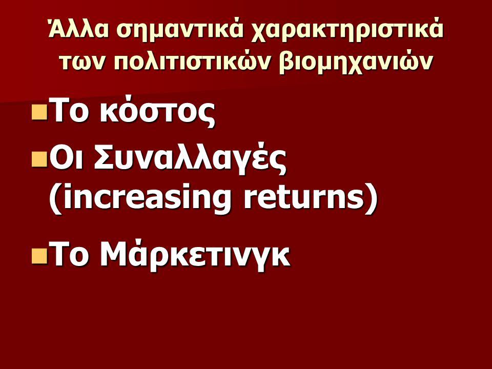 Άλλα σημαντικά χαρακτηριστικά των πολιτιστικών βιομηχανιών  Το κόστος  Οι Συναλλαγές (increasing returns)  Το Μάρκετινγκ