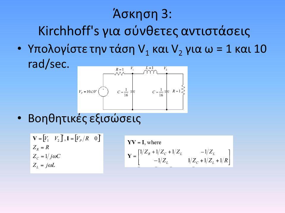 Άσκηση 3: Kirchhoff's για σύνθετες αντιστάσεις • Υπολογίστε την τάση V 1 και V 2 για ω = 1 και 10 rad/sec. • Βοηθητικές εξισώσεις
