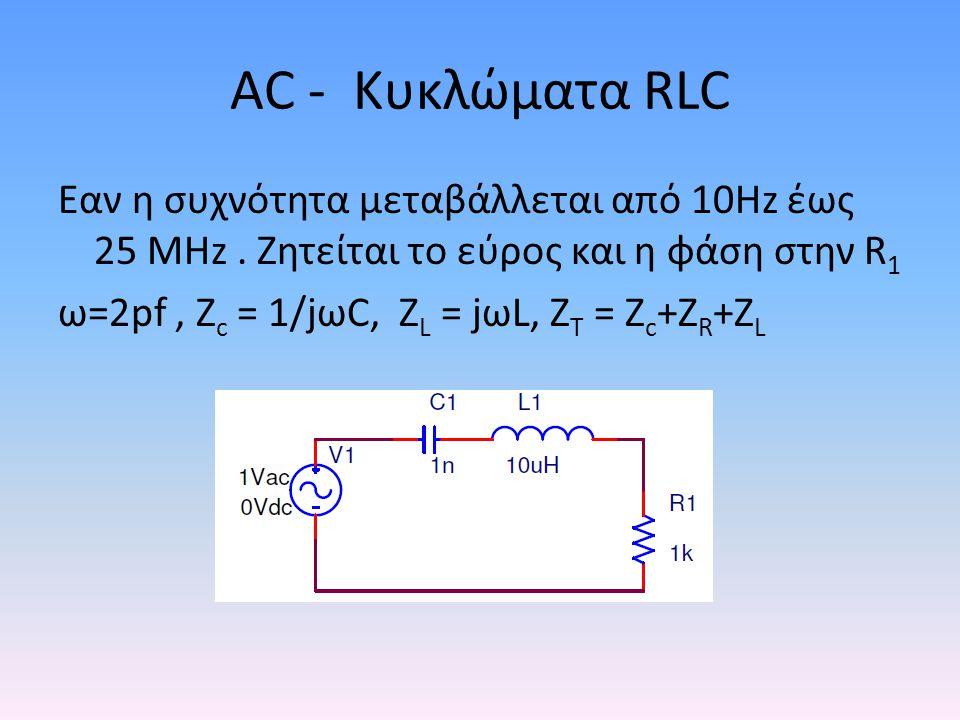 AC - Kυκλώματα RLC • Matlab code: • clear all • format compact • VAC = 1; % τάση Εισόδου • R= 1e3; • L= 10e-6; • C= 1e-9; • f = 1e1:1e3:25e6; % Μεταβολή συχνότητας Αρχή: βήμα: τέλος • omega = 2*pi*f; • ZC = 1./(i*omega*C); % Αντίσταση πυκνωτή • ZL = i*omega*L; % Αντίσταση πηνίου • ZTotal = R+ZC+ZL; • ITotal = VAC./ZTotal; • ITmagnitude = abs(ITotal); • ITphase = angle(ITotal); • Vload = ITotal*R; • VloadMagnitude = abs(Vload); % Εύρος τάσεως • VloadPhase = angle(Vload); % Φάση σε Rads • figure(1) • plot(f,VloadMagnitude) • xlabel( Frequency, Hz ) • ylabel( Amplitude, V') • figure(2) • plot(f,VloadPhase) • xlabel( Frequency, Hz ) • ylabel( Phase, Radian )