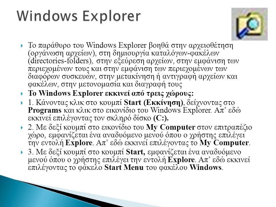  Το παράθυρο του Windows Explorer βοηθά στην αρχειοθέτηση (οργάνωση αρχείων), στη δημιουργία καταλόγων-φακέλων (directories-folders), στην εξεύρεση αρχείων, στην εμφάνιση των περιεχομένων τους και στην εμφάνιση των περιεχομένων των διαφόρων συσκευών, στην μετακίνηση ή αντιγραφή αρχείων και φακέλων, στην μετονομασία και διαγραφή τους  Το Windows Explorer εκκινεί από τρεις χώρους:  1.